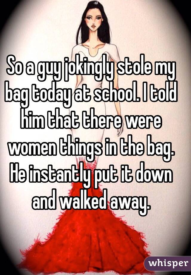 So a guy jokingly stole my bag today at school. I told him that there were women things in the bag. He instantly put it down and walked away.