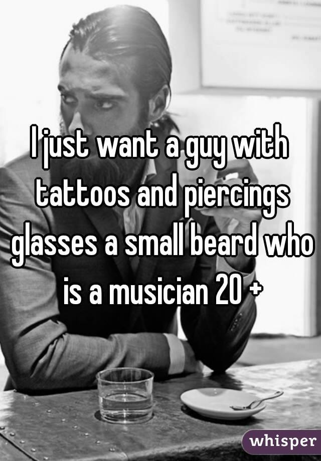 I just want a guy with tattoos and piercings glasses a small beard who is a musician 20 +