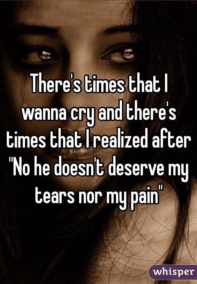 """There's times that I wanna cry and there's times that I realized after """"No he doesn't deserve my tears nor my pain"""""""