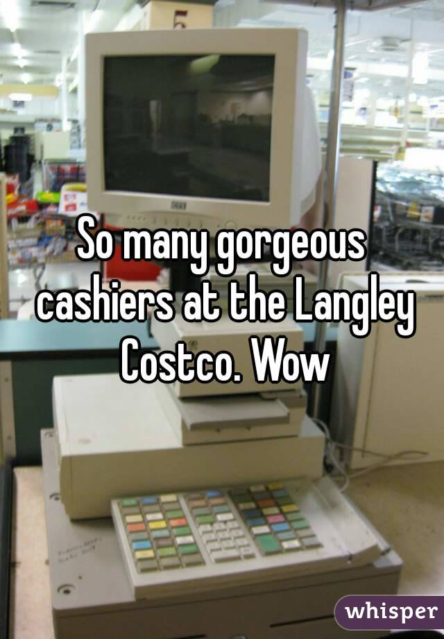 So many gorgeous cashiers at the Langley Costco. Wow