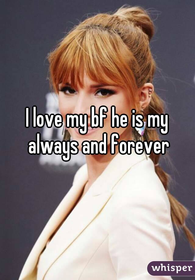 I love my bf he is my always and forever