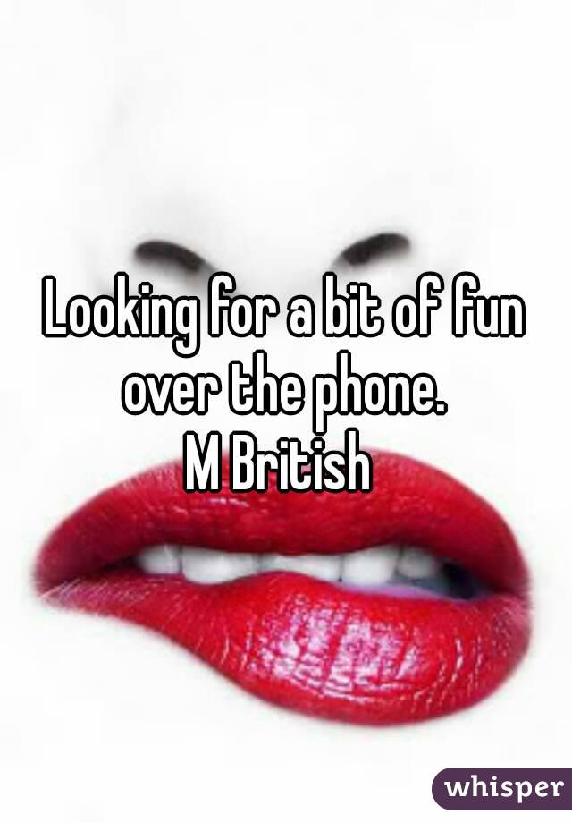Looking for a bit of fun over the phone.  M British