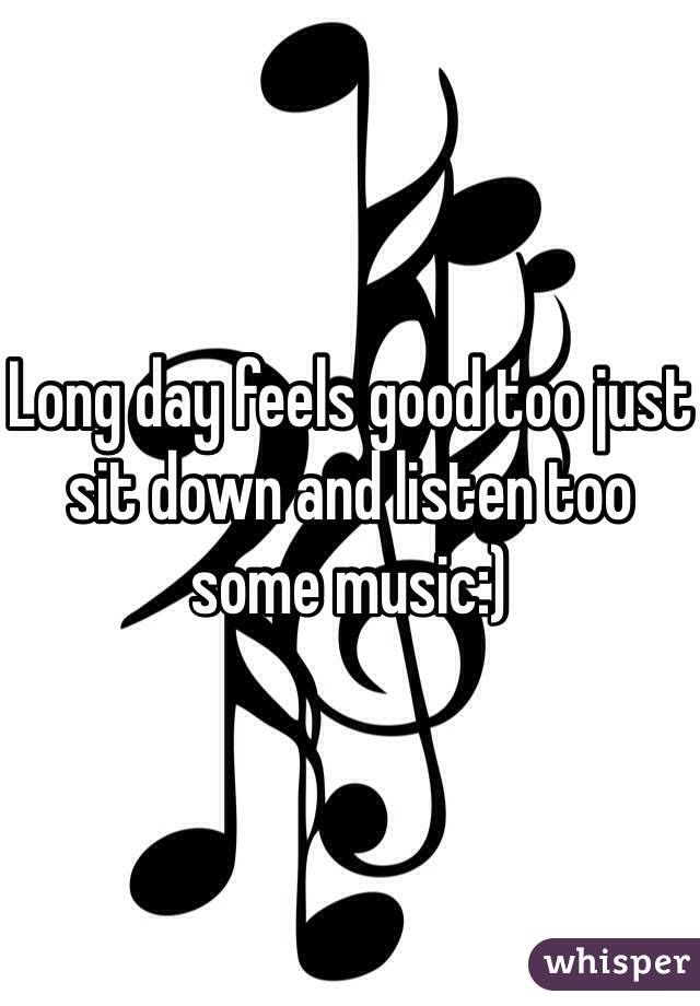 Long day feels good too just sit down and listen too some music:)