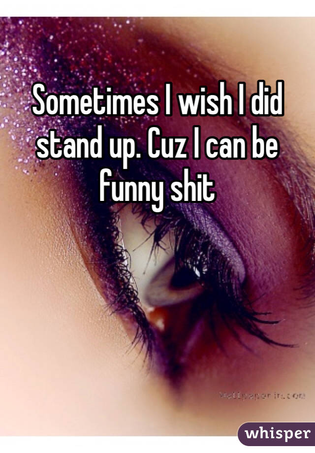Sometimes I wish I did stand up. Cuz I can be funny shit