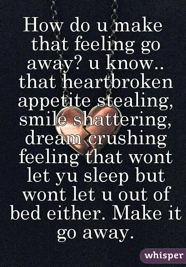 How do u make that feeling go away? u know.. that heartbroken appetite stealing, smile shattering, dream crushing feeling that wont let yu sleep but wont let u out of bed either. Make it go away.