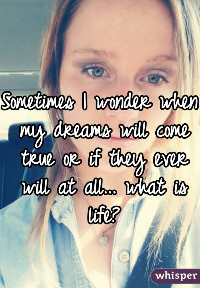 Sometimes I wonder when my dreams will come true or if they ever will at all... what is life?