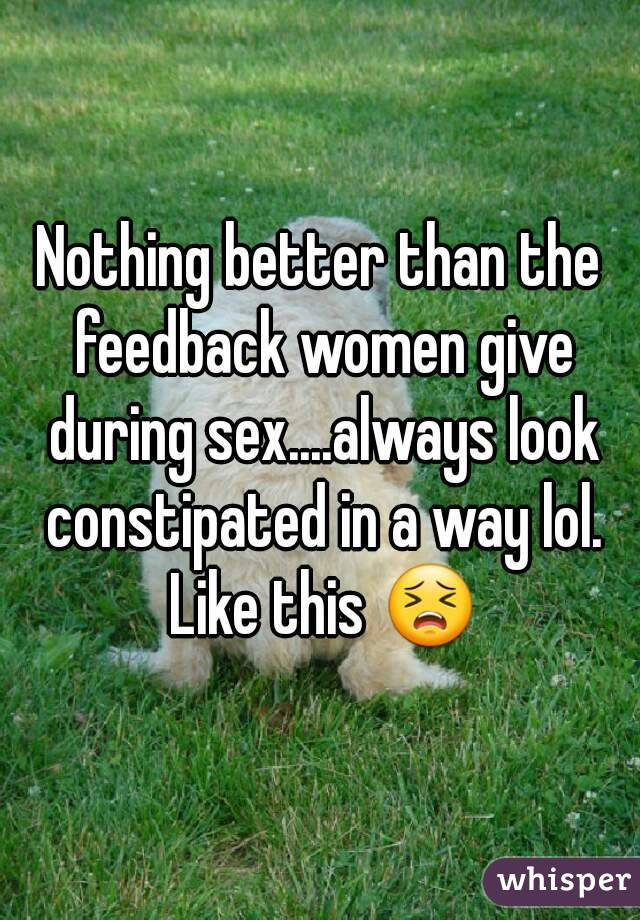 Nothing better than the feedback women give during sex....always look constipated in a way lol. Like this 😣
