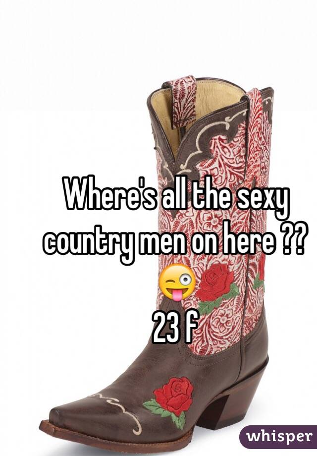 Where's all the sexy country men on here ?? 😜  23 f