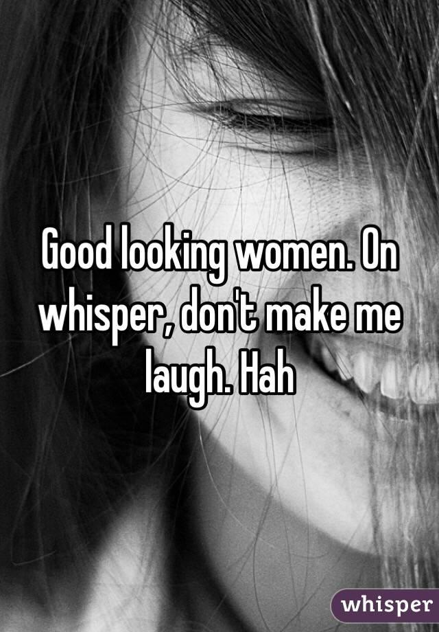 Good looking women. On whisper, don't make me laugh. Hah
