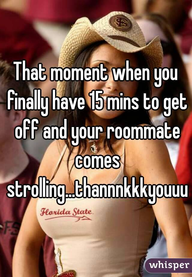 That moment when you finally have 15 mins to get off and your roommate comes strolling...thannnkkkyouuu