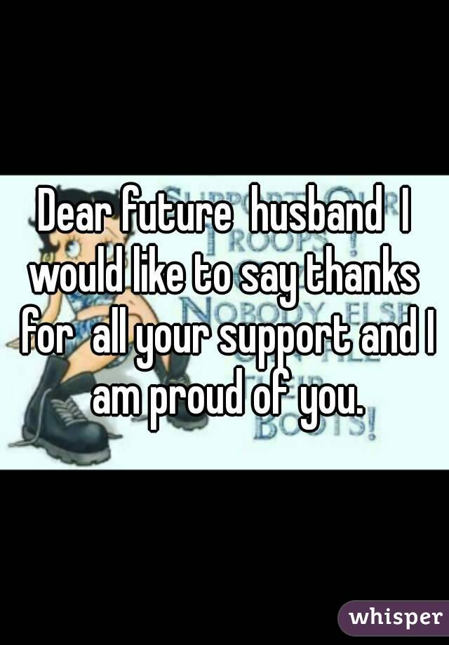 Dear future  husband  I would like to say thanks  for  all your support and I am proud of you.