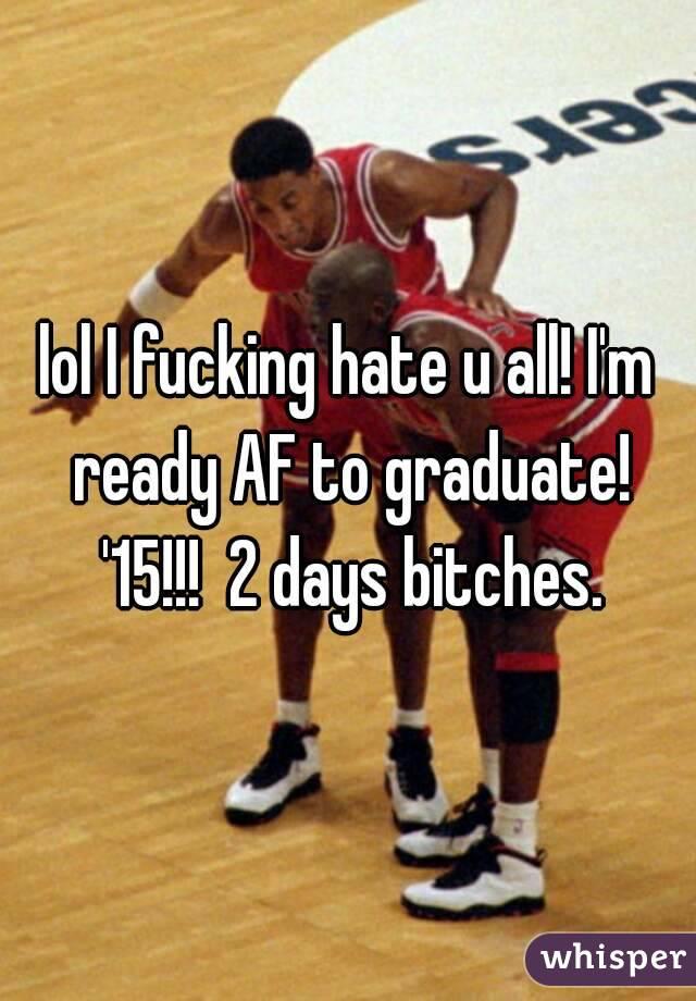 lol I fucking hate u all! I'm ready AF to graduate! '15!!!  2 days bitches.
