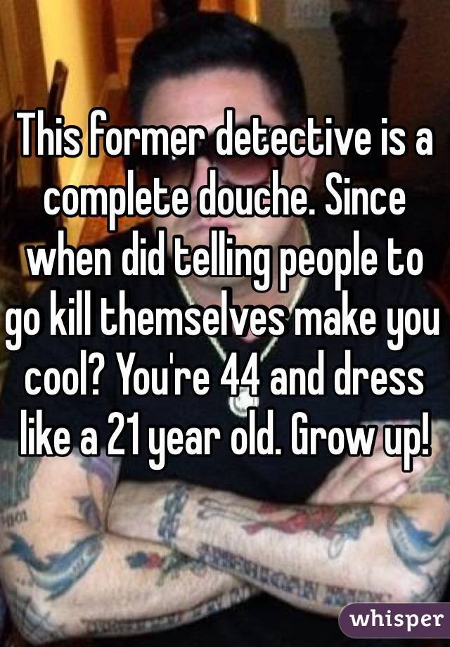 This former detective is a complete douche. Since when did telling people to go kill themselves make you cool? You're 44 and dress like a 21 year old. Grow up!