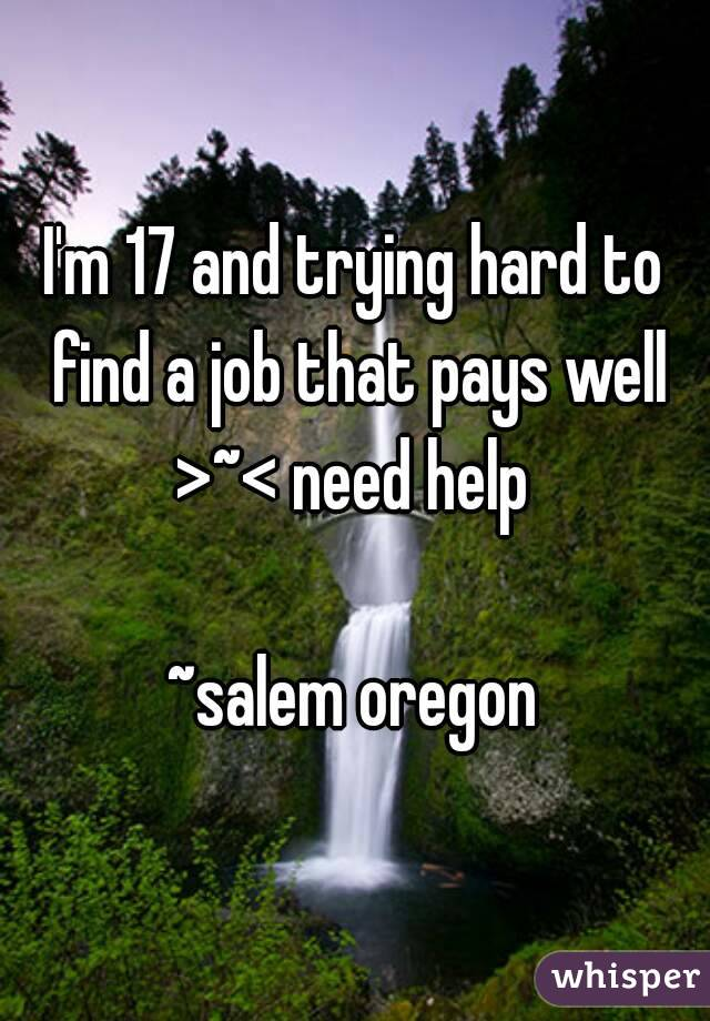 I'm 17 and trying hard to find a job that pays well >~< need help   ~salem oregon