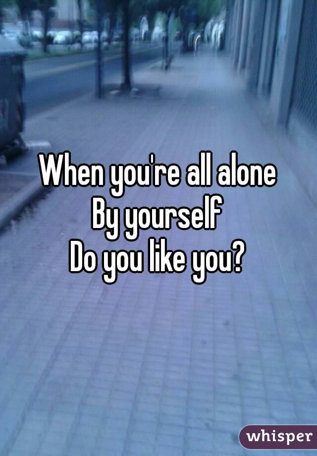 When you're all alone By yourself Do you like you?