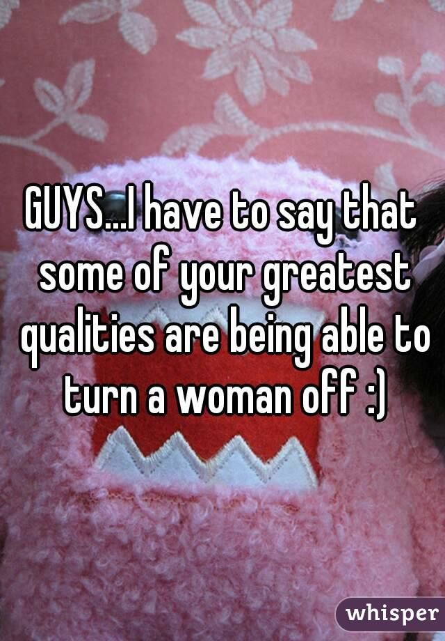 GUYS...I have to say that some of your greatest qualities are being able to turn a woman off :)