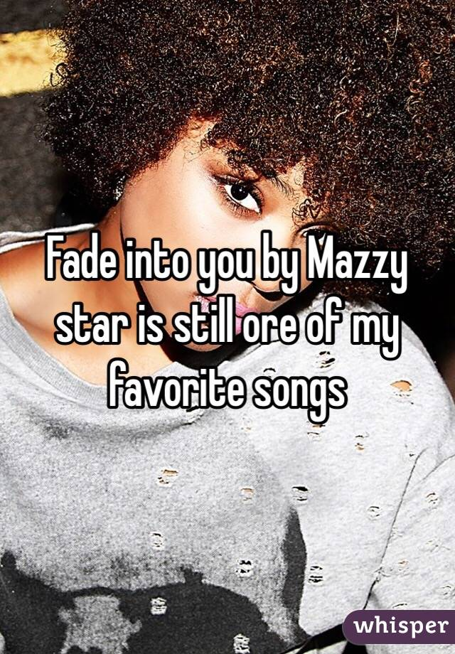 Fade into you by Mazzy star is still ore of my favorite songs