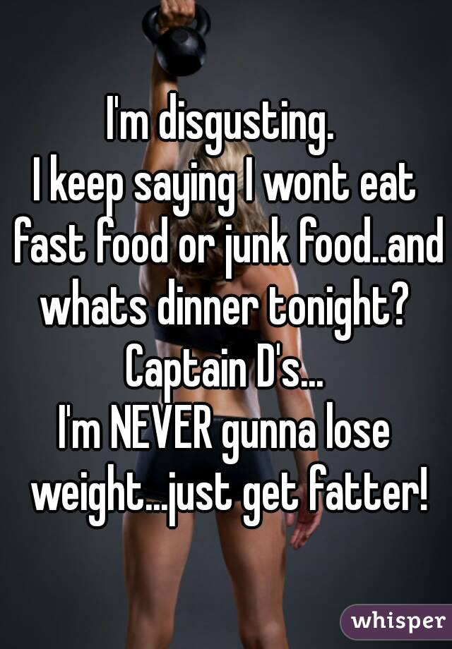 I'm disgusting.  I keep saying I wont eat fast food or junk food..and whats dinner tonight?  Captain D's... I'm NEVER gunna lose weight...just get fatter!