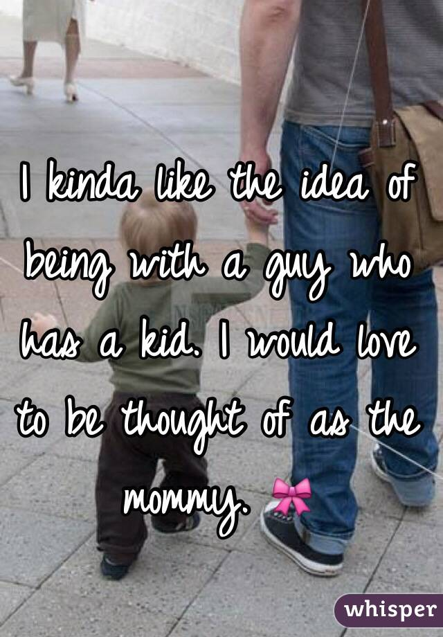 I kinda like the idea of being with a guy who has a kid. I would love to be thought of as the mommy. 🎀