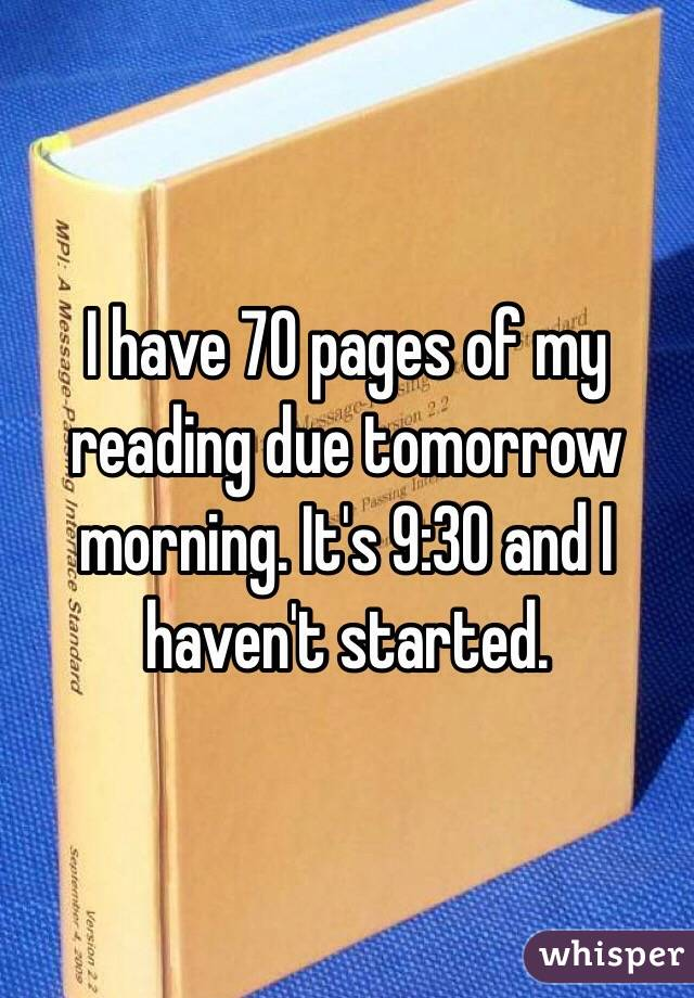 I have 70 pages of my reading due tomorrow morning. It's 9:30 and I haven't started.