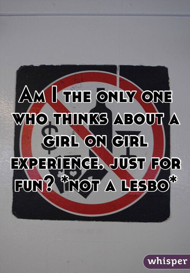 Am I the only one who thinks about a girl on girl experience. just for fun? *not a lesbo*