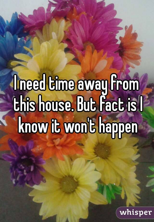 I need time away from this house. But fact is I know it won't happen