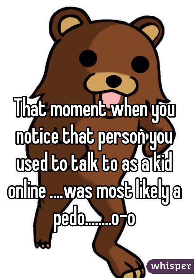 That moment when you notice that person you used to talk to as a kid online ....was most likely a pedo........o-o