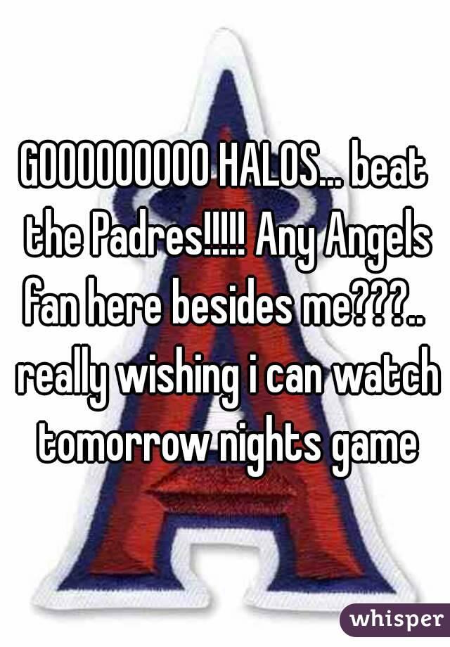 GOOOOOOOOO HALOS... beat the Padres!!!!! Any Angels fan here besides me???..  really wishing i can watch tomorrow nights game
