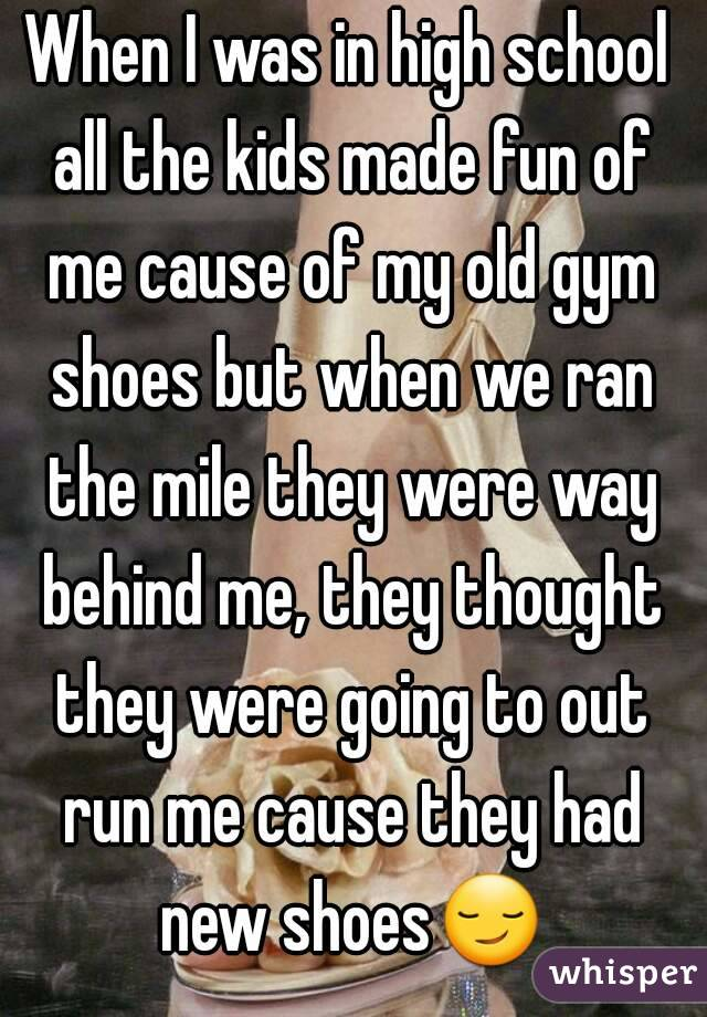 When I was in high school all the kids made fun of me cause of my old gym shoes but when we ran the mile they were way behind me, they thought they were going to out run me cause they had new shoes😏