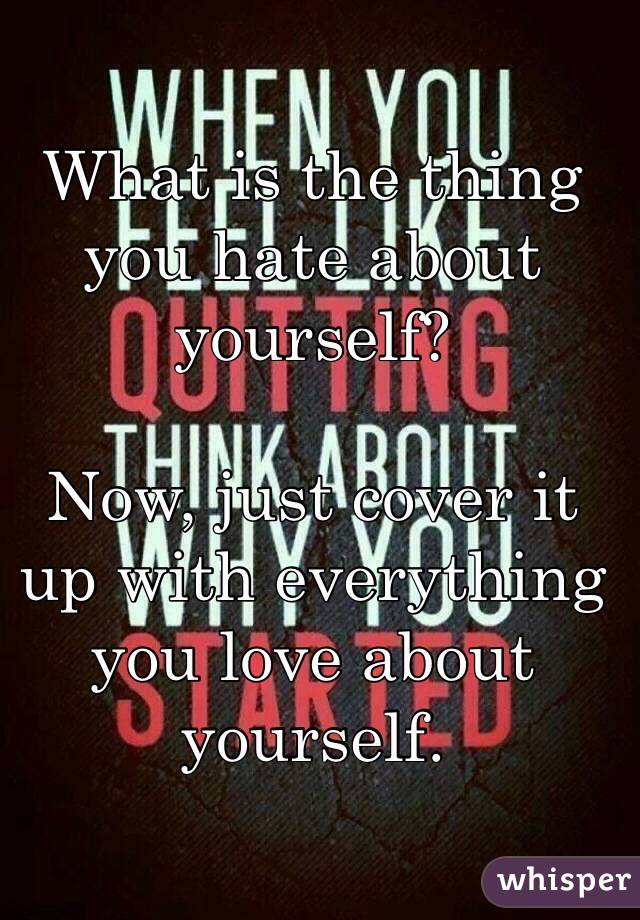 What is the thing you hate about yourself?  Now, just cover it up with everything you love about yourself.