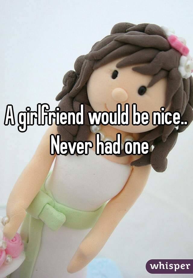 A girlfriend would be nice..  Never had one