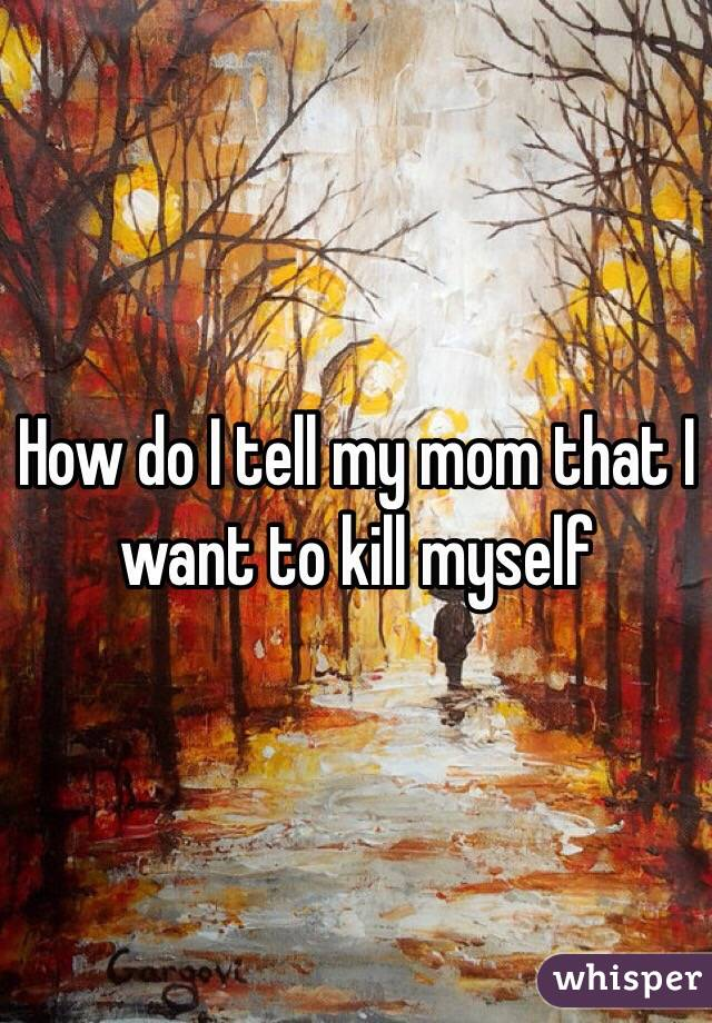 How do I tell my mom that I want to kill myself