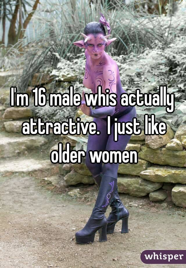 I'm 16 male whis actually attractive.  I just like older women