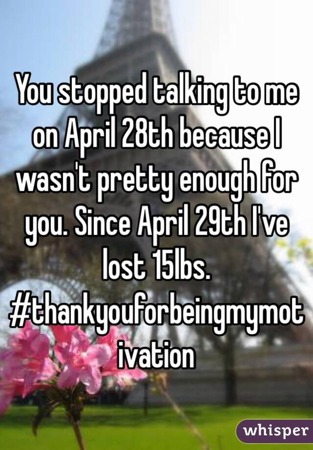 You stopped talking to me on April 28th because I wasn't pretty enough for you. Since April 29th I've lost 15lbs.  #thankyouforbeingmymotivation