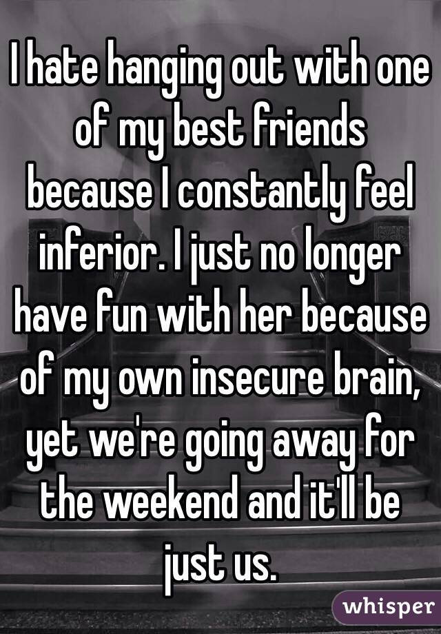 I hate hanging out with one of my best friends because I constantly feel inferior. I just no longer have fun with her because of my own insecure brain, yet we're going away for the weekend and it'll be just us.