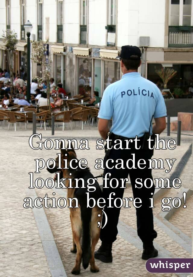 Gonna start the police academy looking for some action before i go! ;)