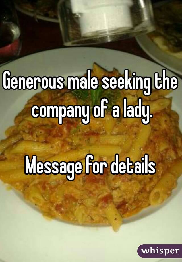 Generous male seeking the company of a lady.  Message for details