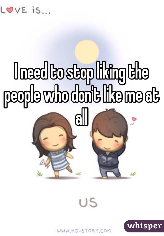 I need to stop liking the people who don't like me at all