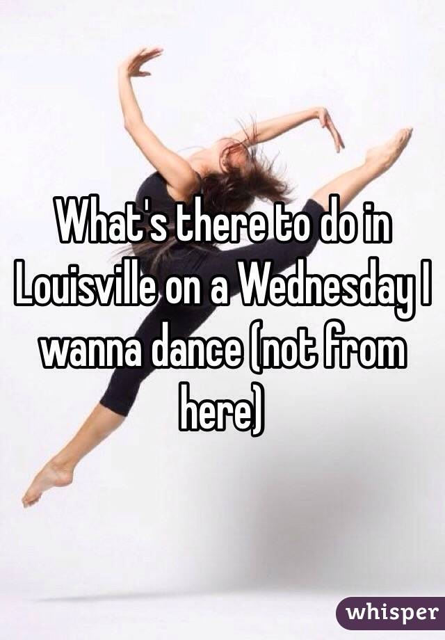 What's there to do in Louisville on a Wednesday I wanna dance (not from here)