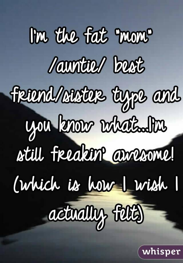 """I'm the fat """"mom"""" /auntie/ best friend/sister type and you know what...I'm still freakin' awesome! (which is how I wish I actually felt)"""