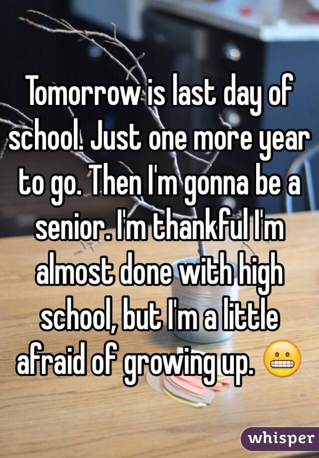Tomorrow is last day of school. Just one more year to go. Then I'm gonna be a senior. I'm thankful I'm almost done with high school, but I'm a little afraid of growing up. 😬