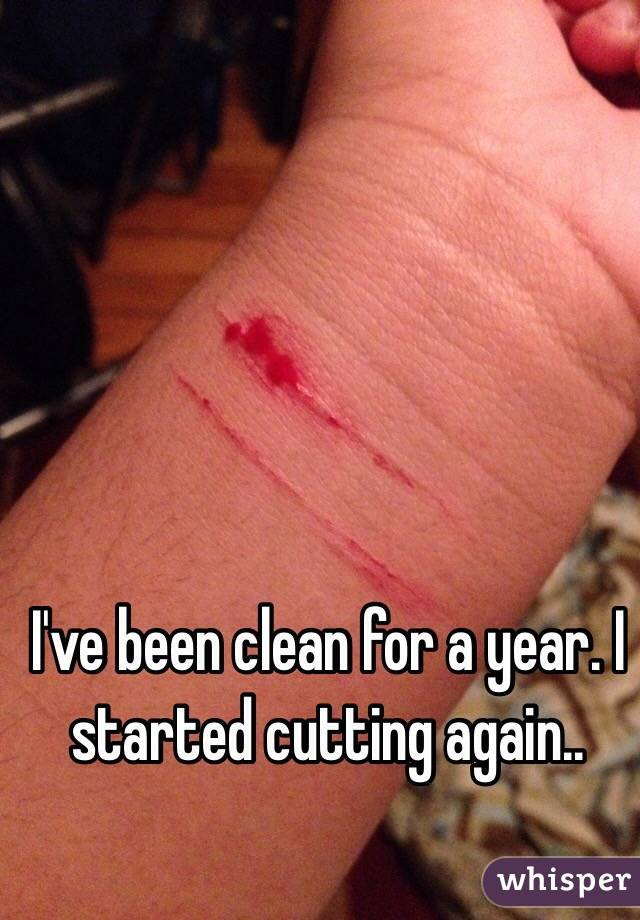 I've been clean for a year. I started cutting again..