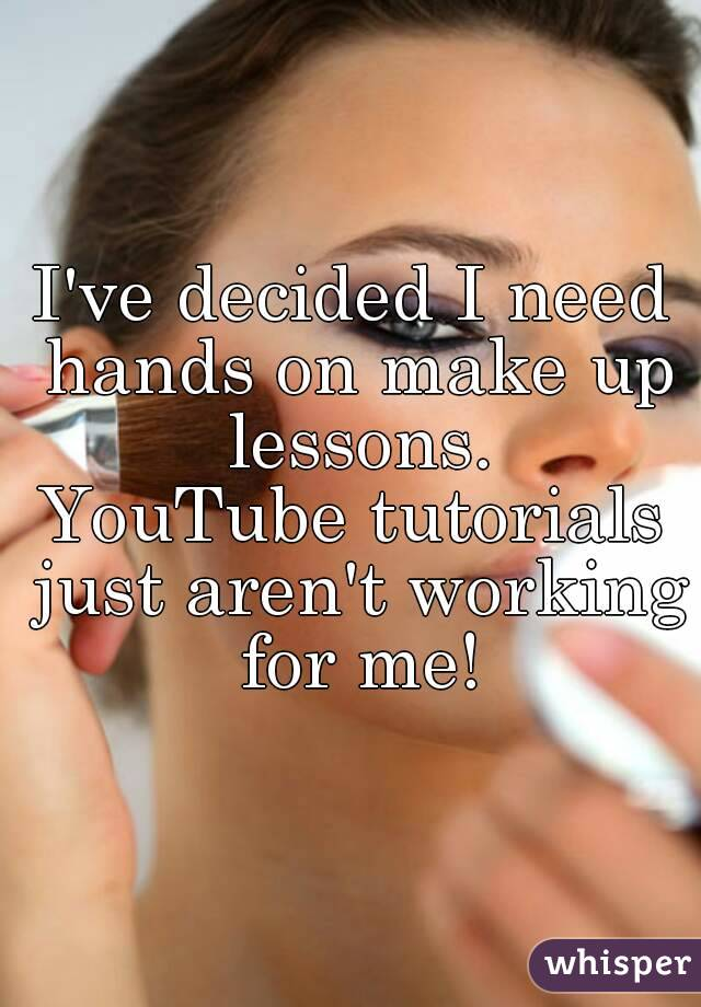 I've decided I need hands on make up lessons. YouTube tutorials just aren't working for me!