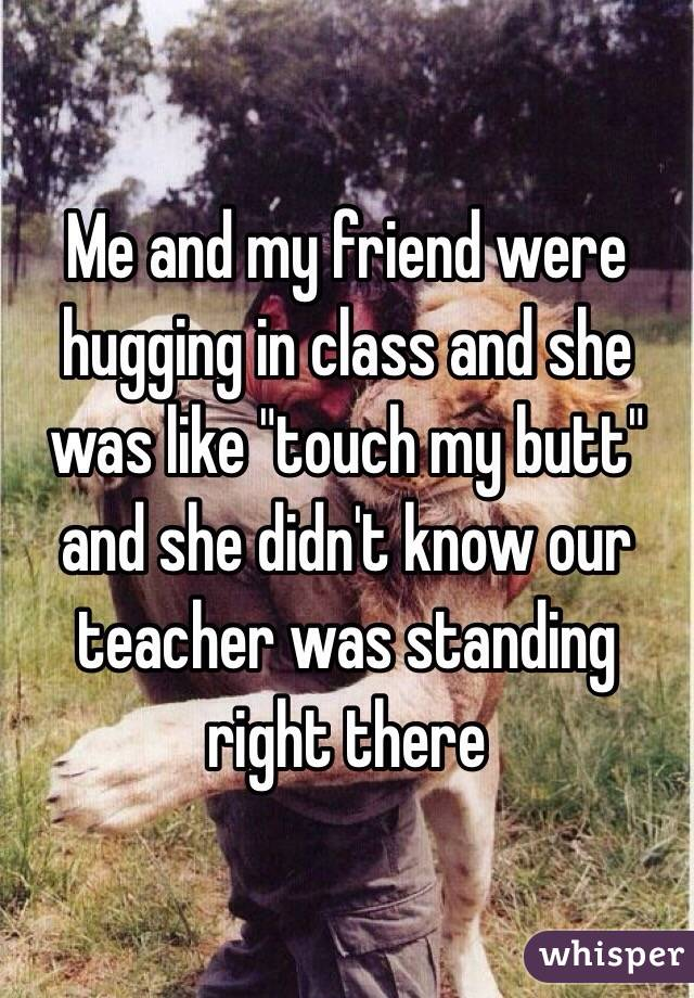 """Me and my friend were hugging in class and she was like """"touch my butt"""" and she didn't know our teacher was standing right there"""