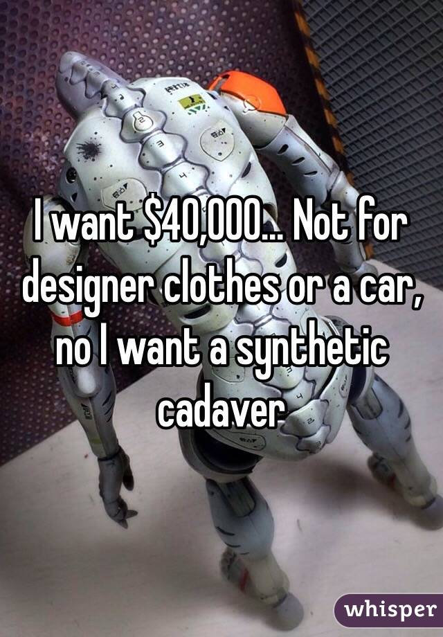 I want $40,000... Not for designer clothes or a car, no I want a synthetic cadaver