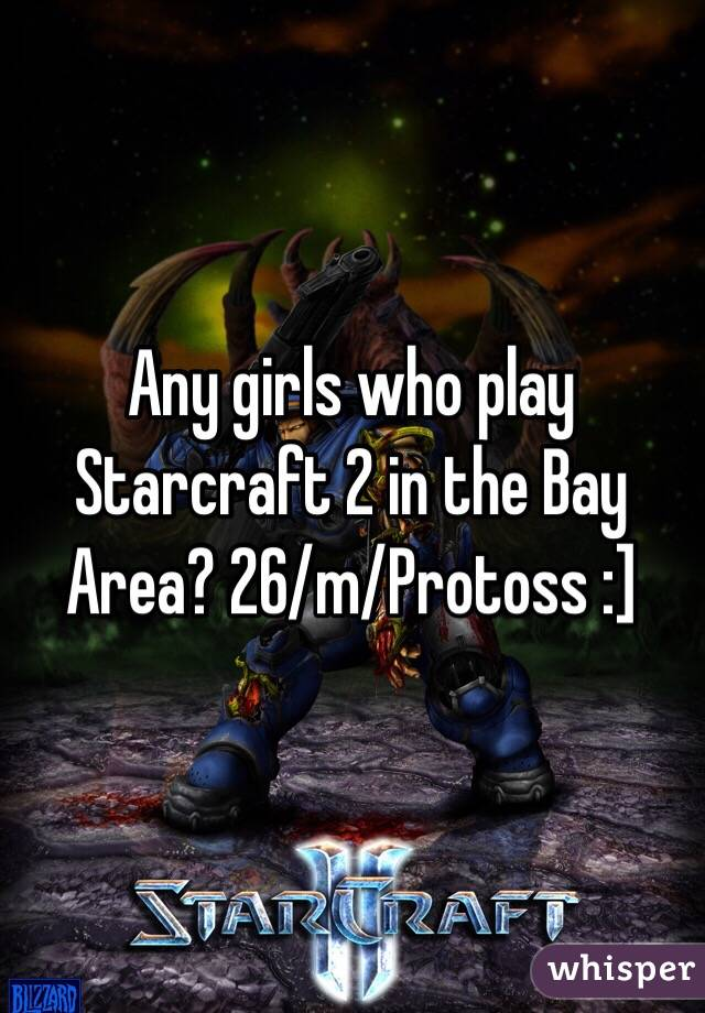 Any girls who play Starcraft 2 in the Bay Area? 26/m/Protoss :]