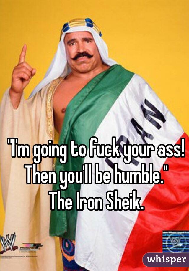 """""""I'm going to fuck your ass! Then you'll be humble."""" The Iron Sheik."""