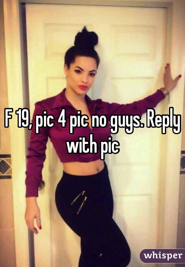 F 19, pic 4 pic no guys. Reply with pic