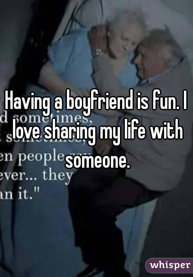 Having a boyfriend is fun. I love sharing my life with someone.