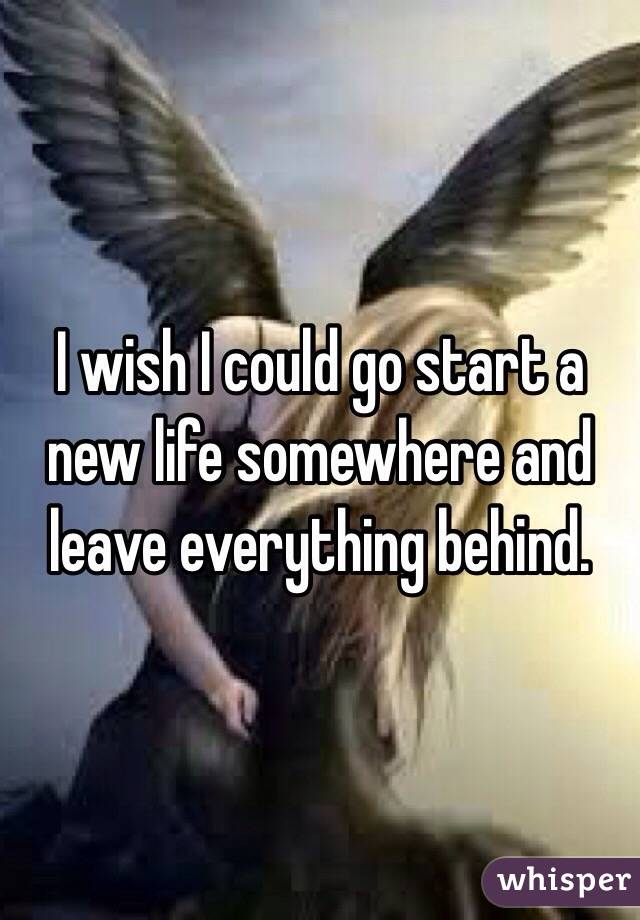 I wish I could go start a new life somewhere and leave everything behind.